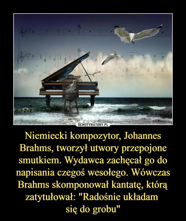 """Niemiecki kompozytor, Johannes Brahms, tworzył utwory przepojone smutkiem. Wydawca zachęcał go do napisania czegoś wesołego. Wówczas Brahms skomponował kantatę, którą zatytułował: """"Radośnie układam się do grobu"""" –"""
