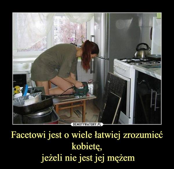 Facetowi jest o wiele łatwiej zrozumieć kobietę, jeżeli nie jest jej mężem –