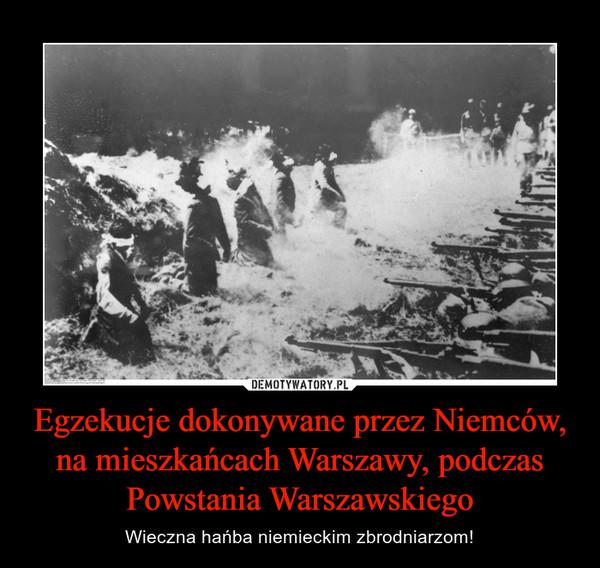 Egzekucje dokonywane przez Niemców, na mieszkańcach Warszawy, podczas Powstania Warszawskiego – Wieczna hańba niemieckim zbrodniarzom!
