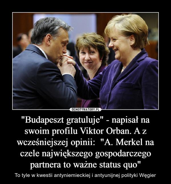 """""""Budapeszt gratuluje"""" - napisał na swoim profilu Viktor Orban. A z wcześniejszej opinii:  """"A. Merkel na czele największego gospodarczego partnera to ważne status quo"""" – To tyle w kwestii antyniemieckiej i antyunijnej polityki Węgier"""