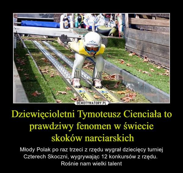 Dziewięcioletni Tymoteusz Cienciała to prawdziwy fenomen w świecie skoków narciarskich – Młody Polak po raz trzeci z rzędu wygrał dziecięcy turniej Czterech Skoczni, wygrywając 12 konkursów z rzędu. Rośnie nam wielki talent