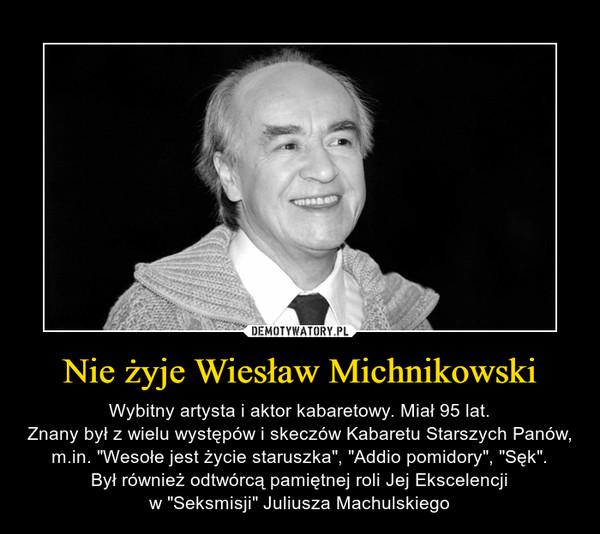 """Nie żyje Wiesław Michnikowski – Wybitny artysta i aktor kabaretowy. Miał 95 lat.Znany był z wielu występów i skeczów Kabaretu Starszych Panów, m.in. """"Wesołe jest życie staruszka"""", """"Addio pomidory"""", """"Sęk"""".Był również odtwórcą pamiętnej roli Jej Ekscelencjiw """"Seksmisji"""" Juliusza Machulskiego"""