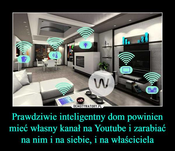 Prawdziwie inteligentny dom powinien mieć własny kanał na Youtube i zarabiać na nim i na siebie, i na właściciela –