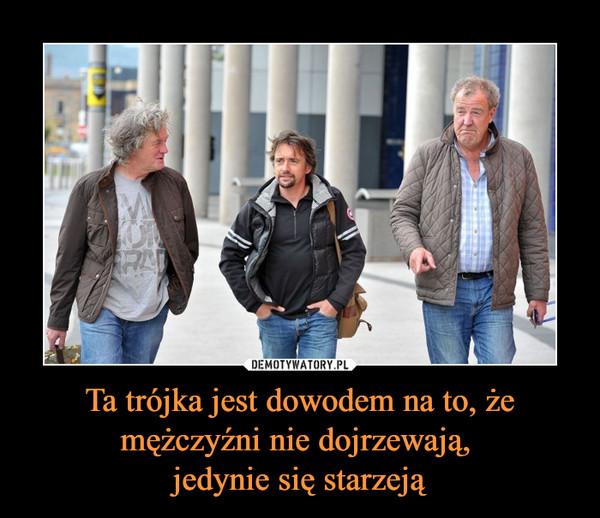 Ta trójka jest dowodem na to, że mężczyźni nie dojrzewają, jedynie się starzeją –