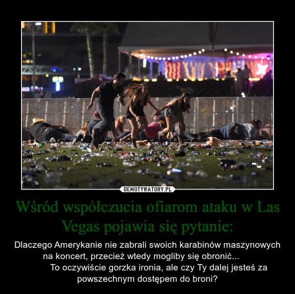 Wśród współczucia ofiarom ataku w Las Vegas pojawia się pytanie: – Dlaczego Amerykanie nie zabrali swoich karabinów maszynowych na koncert, przecież wtedy mogliby się obronić...              To oczywiście gorzka ironia, ale czy Ty dalej jesteś za powszechnym dostępem do broni?
