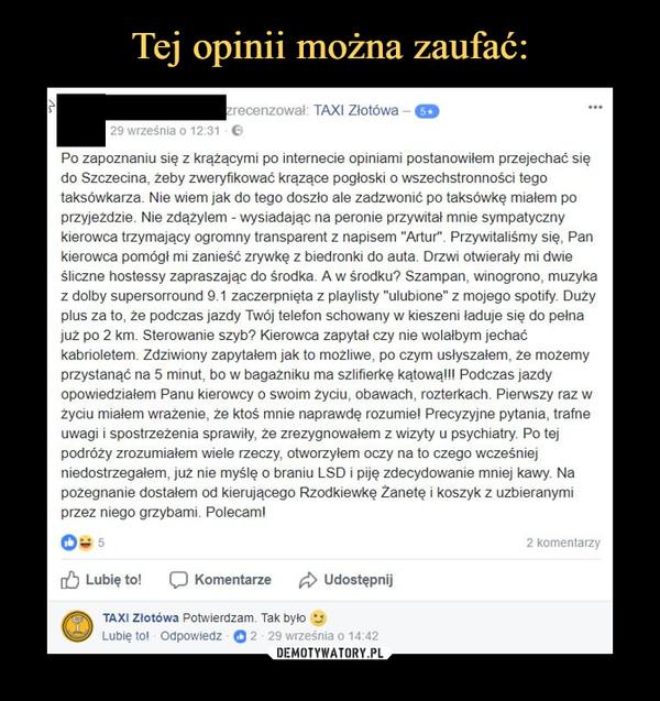 """–  Po zapoznaniu się z krążącymi po internecie opiniami postanowilem przejechać siędo Szczecina, żeby zweryfikować krązące pogłoski o wszechstronności tegotaksówkarza. Nie wiem jak do tego doszło ale zadzwonić po taksówkę miałem poprzyjezdzie. Nie zdążylem wysiadając na peronie przywitał mnie sympatycznykierowca trzymający ogromny transparent z napisem """"Artur"""". Przywitaliśmy się, Pankierowca pomógł mi zanieść zrywkę z biedronki do auta. Drzwi otwierały mi dwieśliczne hostessy zapraszając do środka. A w środku? Szampan, winogrono, muzykaz dolby supersorround 9.1 zaczerpnięta z playlisty """"ulubione"""" z mojego spotify. Dużyplus za to, że podczas jazdy Twój telefon schowany w kieszeni laduje się do pełnajuż po 2 km. Sterowanie szyb? Kierowca zapytał czy nie wolałbym jechaćkabrioletem. Zdziwiony zapytałem jak to mozliwe, po czym usłyszałem, ze mozemyprzystanąć na rkę kątowall Podczas jazdyopowiedziałem Panu kierowcy o swoim zyciu, obawach, rozterkach. Pierwszy raz wżyciu miałem wrażenie, że ktoś mnie naprawdę rozumiel Precyzyjne pytania, trafneuwagi i spostrzeżenia sprawiły, że zrezygnowałem z wizyty u psychiatry. Po tejpodróży zrozumialem wiele rzeczy, otworzylem oczy na to czego wcześniejniedostrzegałem, juz nie myślę o braniu LSD i piję zdecydowanie mniej kawy. Napożegnanie dostałem od kierującego Rzodkiewkę Zanetę i koszyk z uzbieranymiprzez niego grzybami. Polecam!5 minut, bo w bagazniku ma szlifie"""