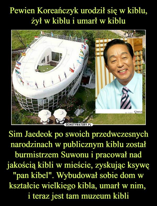 """Sim Jaedeok po swoich przedwczesnych narodzinach w publicznym kiblu został burmistrzem Suwonu i pracował nad jakością kibli w mieście, zyskując ksywę """"pan kibel"""". Wybudował sobie dom w kształcie wielkiego kibla, umarł w nim, i teraz jest tam muzeum kibli –"""