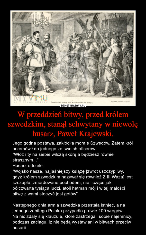 """W przeddzień bitwy, przed królem szwedzkim, stanął schwytany w niewolę husarz, Paweł Krajewski. – Jego godna postawa, zakłóciła morale Szwedów. Zatem król przemówił do jednego ze swoich oficerów:""""Włóż i ty na siebie wilczą skórę a będziesz równie strasznym...""""Husarz odrzekł:""""Wojsko nasze, najjaśniejszy książę [zwrot uszczypliwy, gdyż królem szwedzkim nazywał się również Z III Waza] jest szczupłe, zmordowane pochodem, nie liczące jak półczwarta tysiąca ludzi, atoli hetman mój i w tej małości bitwę z wami stoczyć jest gotów""""Następnego dnia armia szwedzka przestała istnieć, a na jednego zabitego Polaka przypadło prawie 100 wrogów.Na nic zdały się klauzule, które zastrzegali sobie najemnicy, podczas zaciągu, iż nie będą wystawiani w bitwach przeciw husarii."""