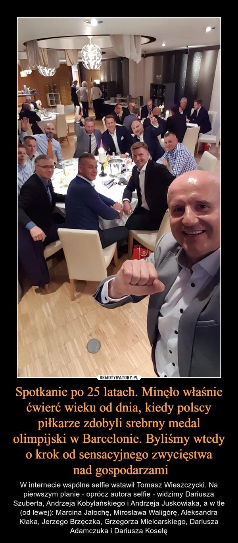 Spotkanie po 25 latach. Minęło właśnie ćwierć wieku od dnia, kiedy polscy piłkarze zdobyli srebrny medal olimpijski w Barcelonie. Byliśmy wtedy o krok od sensacyjnego zwycięstwa nad gospodarzami – W internecie wspólne selfie wstawił Tomasz Wieszczycki. Na pierwszym planie - oprócz autora selfie - widzimy Dariusza Szuberta, Andrzeja Kobylańskiego i Andrzeja Juskowiaka, a w tle (od lewej): Marcina Jałochę, Mirosława Waligórę, Aleksandra Kłaka, Jerzego Brzęczka, Grzegorza Mielcarskiego, Dariusza Adamczuka i Dariusza Kosełę
