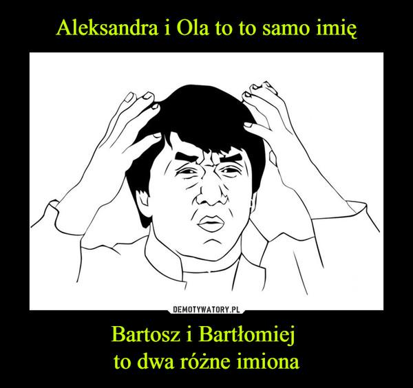 Bartosz i Bartłomiej to dwa różne imiona –