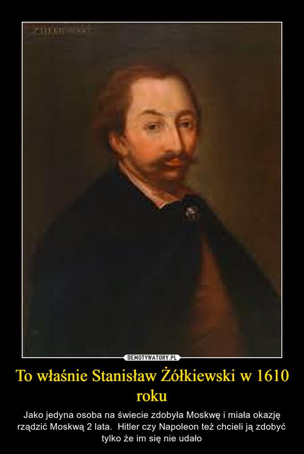 To właśnie Stanisław Żółkiewski w 1610 roku – Jako jedyna osoba na świecie zdobyła Moskwę i miała okazję rządzić Moskwą 2 lata.  Hitler czy Napoleon też chcieli ją zdobyć tylko że im się nie udało