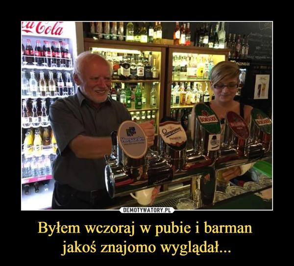 Byłem wczoraj w pubie i barman jakoś znajomo wyglądał... –