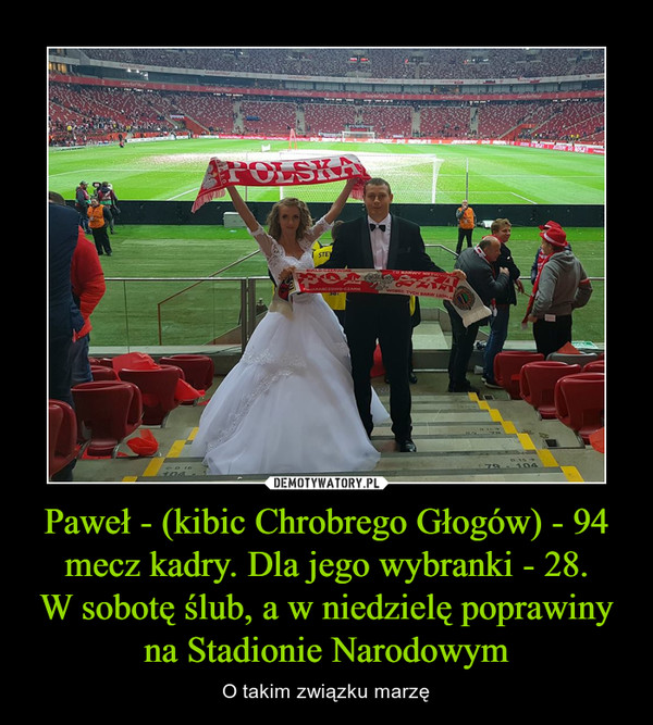 Paweł - (kibic Chrobrego Głogów) - 94 mecz kadry. Dla jego wybranki - 28.W sobotę ślub, a w niedzielę poprawiny na Stadionie Narodowym – O takim związku marzę