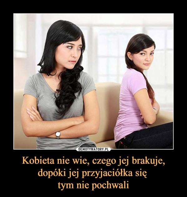 Kobieta nie wie, czego jej brakuje, dopóki jej przyjaciółka się tym nie pochwali –