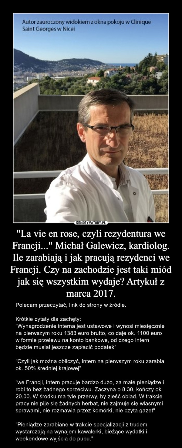"""""""La vie en rose, czyli rezydentura we Francji..."""" Michał Galewicz, kardiolog.Ile zarabiają i jak pracują rezydenci we Francji. Czy na zachodzie jest taki miód jak się wszystkim wydaje? Artykuł z marca 2017. – Polecam przeczytać, link do strony w źródle.Krótkie cytaty dla zachęty: """"Wynagrodzenie interna jest ustawowe i wynosi miesięcznie na pierwszym roku 1383 euro brutto, co daje ok. 1100 euro w formie przelewu na konto bankowe, od czego intern będzie musiał jeszcze zapłacić podatek""""""""Czyli jak można obliczyć, intern na pierwszym roku zarabia ok. 50% średniej krajowej""""""""we Francji, intern pracuje bardzo dużo, za małe pieniądze i robi to bez żadnego sprzeciwu. Zaczyna o 8.30, kończy ok 20.00. W środku ma tyle przerwy, by zjeść obiad. W trakcie pracy nie pije się żadnych herbat, nie zajmuje się własnymi sprawami, nie rozmawia przez komórki, nie czyta gazet""""""""Pieniądze zarabiane w trakcie specjalizacji z trudem wystarczają na wynajem kawalerki, bieżące wydatki i weekendowe wyjścia do pubu."""""""