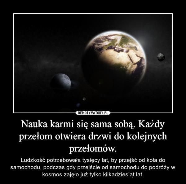 Nauka karmi się sama sobą. Każdy przełom otwiera drzwi do kolejnych przełomów. – Ludzkość potrzebowała tysięcy lat, by przejść od koła do samochodu, podczas gdy przejście od samochodu do podróży w kosmos zajęło już tylko kilkadziesiąt lat.