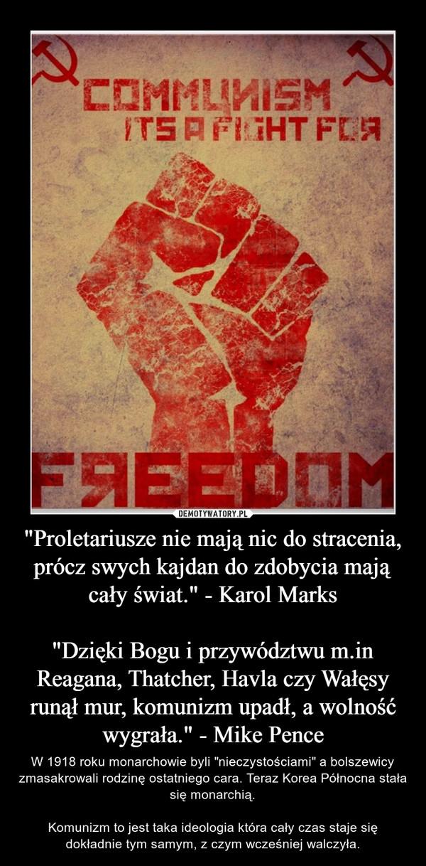 """""""Proletariusze nie mają nic do stracenia, prócz swych kajdan do zdobycia mają cały świat."""" - Karol Marks""""Dzięki Bogu i przywództwu m.in Reagana, Thatcher, Havla czy Wałęsy runął mur, komunizm upadł, a wolność wygrała."""" - Mike Pence – W 1918 roku monarchowie byli """"nieczystościami"""" a bolszewicy zmasakrowali rodzinę ostatniego cara. Teraz Korea Północna stała się monarchią.Komunizm to jest taka ideologia która cały czas staje się dokładnie tym samym, z czym wcześniej walczyła."""