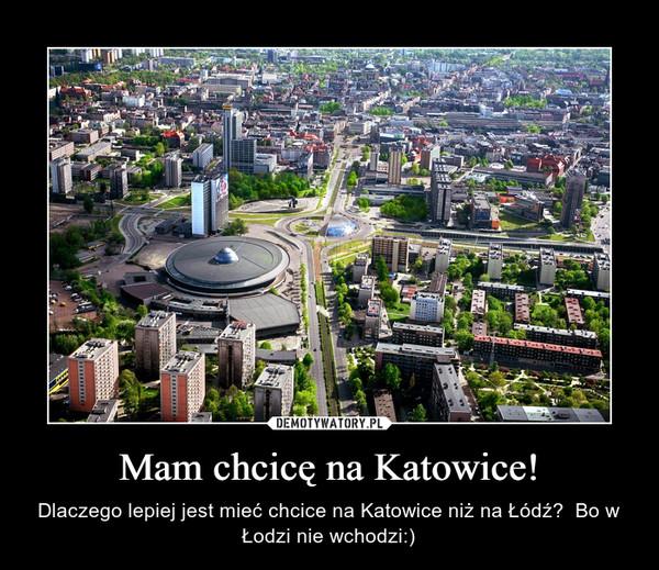 Mam chcicę na Katowice! – Dlaczego lepiej jest mieć chcice na Katowice niż na Łódź?  Bo w Łodzi nie wchodzi:)