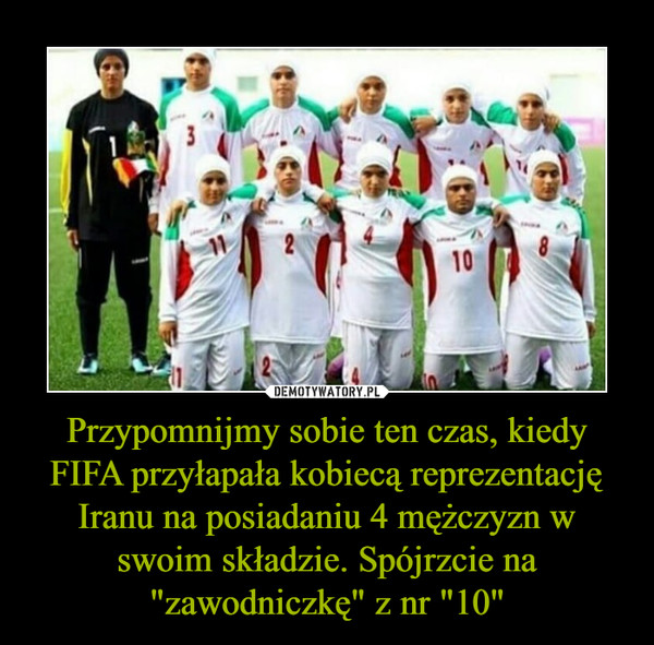 """Przypomnijmy sobie ten czas, kiedy FIFA przyłapała kobiecą reprezentację Iranu na posiadaniu 4 mężczyzn w swoim składzie. Spójrzcie na """"zawodniczkę"""" z nr """"10"""" –"""