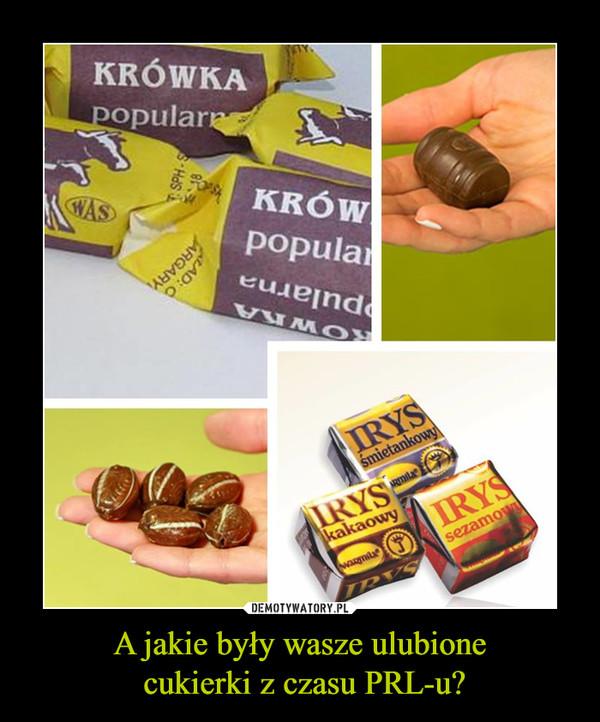 A jakie były wasze ulubione cukierki z czasu PRL-u? –