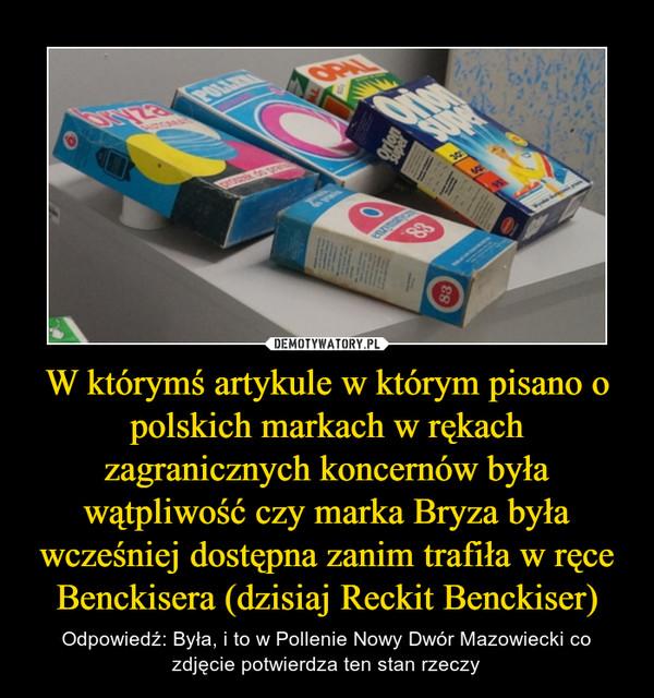 W którymś artykule w którym pisano o polskich markach w rękach zagranicznych koncernów była wątpliwość czy marka Bryza była wcześniej dostępna zanim trafiła w ręce Benckisera (dzisiaj Reckit Benckiser) – Odpowiedź: Była, i to w Pollenie Nowy Dwór Mazowiecki co zdjęcie potwierdza ten stan rzeczy
