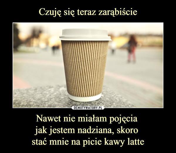 Nawet nie miałam pojęcia jak jestem nadziana, skoro stać mnie na picie kawy latte –