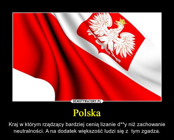 Polska – Kraj w którym rządzący bardziej cenią lizanie d**y niż zachowanie neutralności. A na dodatek większość ludzi się z  tym zgadza.