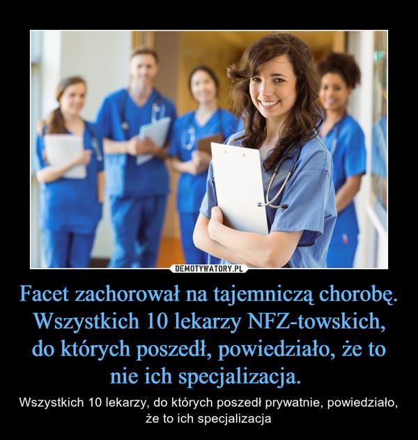 Facet zachorował na tajemniczą chorobę. Wszystkich 10 lekarzy NFZ-towskich, do których poszedł, powiedziało, że to nie ich specjalizacja.  – Wszystkich 10 lekarzy, do których poszedł prywatnie, powiedziało, że to ich specjalizacja