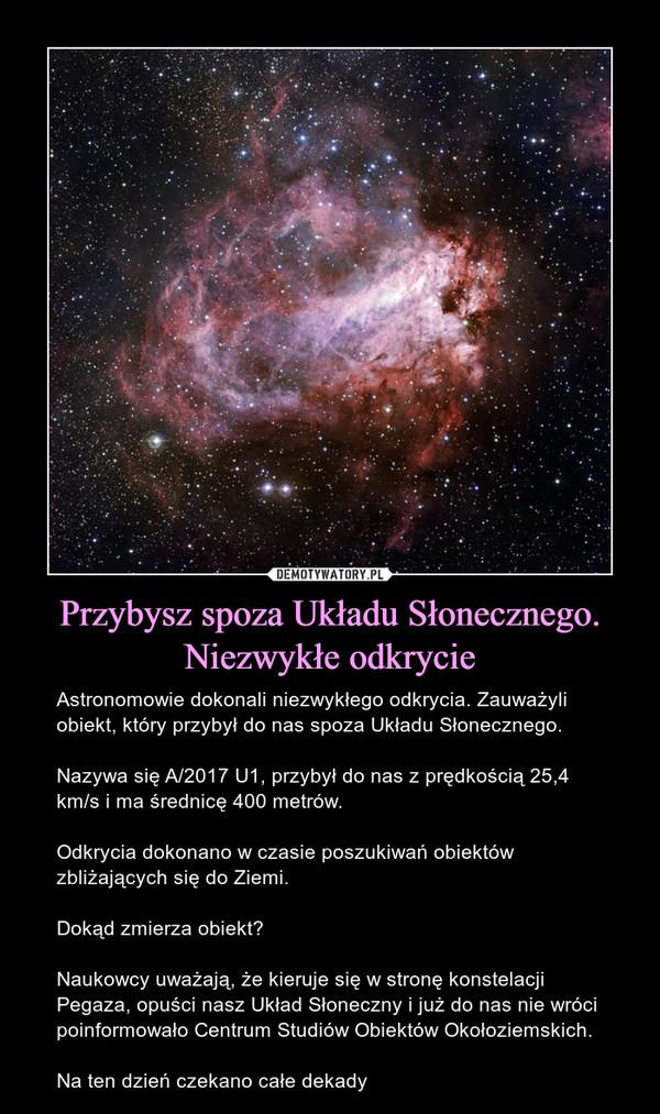 Przybysz spoza Układu Słonecznego. Niezwykłe odkrycie – Astronomowie dokonali niezwykłego odkrycia. Zauważyli obiekt, który przybył do nas spoza Układu Słonecznego.Nazywa się A/2017 U1, przybył do nas z prędkością 25,4 km/s i ma średnicę 400 metrów.Odkrycia dokonano w czasie poszukiwań obiektów zbliżających się do Ziemi.Dokąd zmierza obiekt?Naukowcy uważają, że kieruje się w stronę konstelacji Pegaza, opuści nasz Układ Słoneczny i już do nas nie wróci poinformowało Centrum Studiów Obiektów Okołoziemskich.Na ten dzień czekano całe dekady
