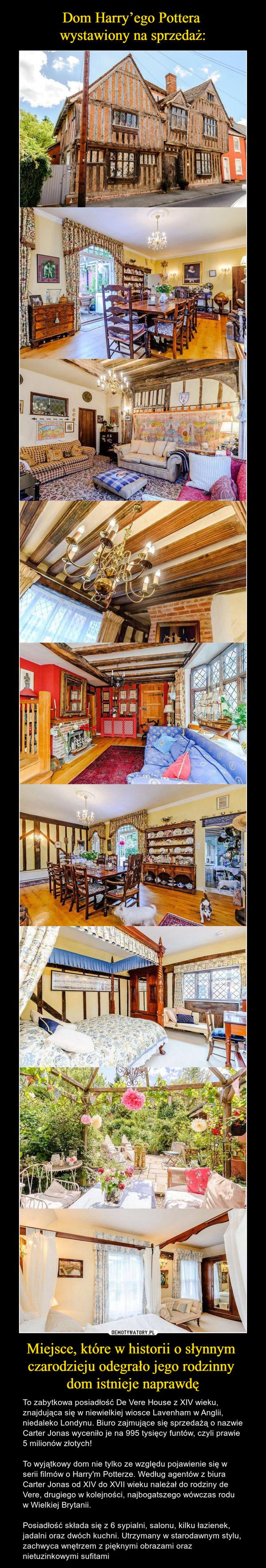 Miejsce, które w historii o słynnym czarodzieju odegrało jego rodzinny dom istnieje naprawdę – To zabytkowa posiadłość De Vere House z XIV wieku, znajdująca się w niewielkiej wiosce Lavenham w Anglii, niedaleko Londynu. Biuro zajmujące się sprzedażą o nazwie Carter Jonas wyceniło je na 995 tysięcy funtów, czyli prawie 5 milionów złotych!To wyjątkowy dom nie tylko ze względu pojawienie się w serii filmów o Harry'm Potterze. Według agentów z biura Carter Jonas od XIV do XVII wieku należał do rodziny de Vere, drugiego w kolejności, najbogatszego wówczas rodu w Wielkiej Brytanii.Posiadłość składa się z 6 sypialni, salonu, kilku łazienek, jadalni oraz dwóch kuchni. Utrzymany w starodawnym stylu, zachwyca wnętrzem z pięknymi obrazami oraz nietuzinkowymi sufitami