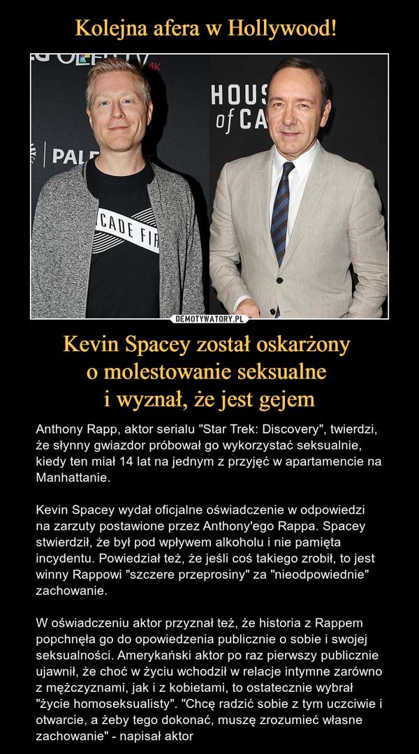 """Kevin Spacey został oskarżony o molestowanie seksualne i wyznał, że jest gejem – Anthony Rapp, aktor serialu """"Star Trek: Discovery"""", twierdzi, że słynny gwiazdor próbował go wykorzystać seksualnie, kiedy ten miał 14 lat na jednym z przyjęć w apartamencie na Manhattanie. Kevin Spacey wydał oficjalne oświadczenie w odpowiedzi na zarzuty postawione przez Anthony'ego Rappa. Spacey stwierdził, że był pod wpływem alkoholu i nie pamięta incydentu. Powiedział też, że jeśli coś takiego zrobił, to jest winny Rappowi """"szczere przeprosiny"""" za """"nieodpowiednie"""" zachowanie.W oświadczeniu aktor przyznał też, że historia z Rappem popchnęła go do opowiedzenia publicznie o sobie i swojej seksualności. Amerykański aktor po raz pierwszy publicznie ujawnił, że choć w życiu wchodził w relacje intymne zarówno z mężczyznami, jak i z kobietami, to ostatecznie wybrał """"życie homoseksualisty"""". """"Chcę radzić sobie z tym uczciwie i otwarcie, a żeby tego dokonać, muszę zrozumieć własne zachowanie"""" - napisał aktor"""