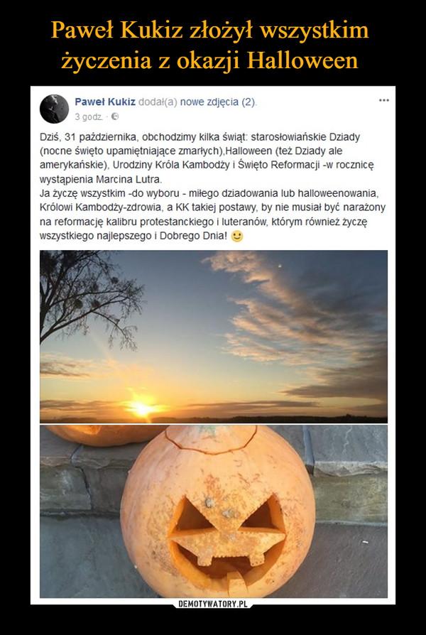 –  Dziś, 31 października, obchodzimy kilka świąt: starosłowiańskie Dziady (nocne święto upamiętniające zmarłych),Halloween (też Dziady ale amerykańskie), Urodziny Króla Kambodży i Święto Reformacji -w rocznicę wystąpienia Marcina Lutra.Ja życzę wszystkim -do wyboru - miłego dziadowania lub halloweenowania, Królowi Kambodży-zdrowia, a KK takiej postawy, by nie musiał być narażony na reformację kalibru protestanckiego i luteranów, którym również życzę wszystkiego najlepszego i Dobrego Dnia!