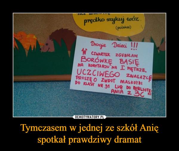 Tymczasem w jednej ze szkół Anię spotkał prawdziwy dramat –