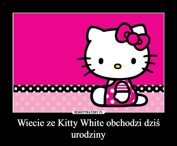 Wiecie ze Kitty White obchodzi dziś urodziny –