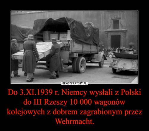 Do 3.XI.1939 r. Niemcy wysłali z Polski do III Rzeszy 10 000 wagonów kolejowych z dobrem zagrabionym przez Wehrmacht.