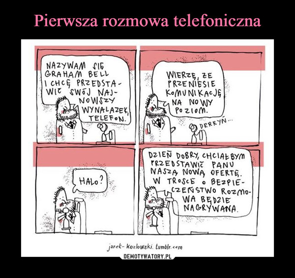 –  nazywam się graham bell i chcę przedstawić swój najnowszy wynalazek telefonwierze, że przeniesie komunikację na nowy poziomhalo?dzień dobry, chciałbym przedstawić panu naszą nową ofertę. w trosce o bezpieczeństwo rozmowa będzie nagrywana