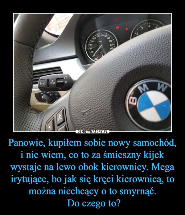 Panowie, kupiłem sobie nowy samochód, i nie wiem, co to za śmieszny kijek wystaje na lewo obok kierownicy. Mega irytujące, bo jak się kręci kierownicą, to można niechcący o to smyrnąć. Do czego to? –