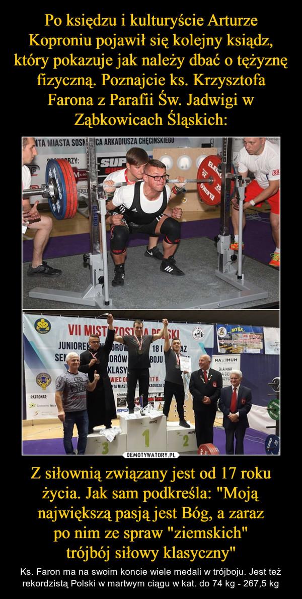 """Z siłownią związany jest od 17 roku życia. Jak sam podkreśla: """"Moją największą pasją jest Bóg, a zaraz po nim ze spraw """"ziemskich"""" trójbój siłowy klasyczny"""" – Ks. Faron ma na swoim koncie wiele medali w trójboju. Jest też rekordzistą Polski w martwym ciągu w kat. do 74 kg - 267,5 kg"""