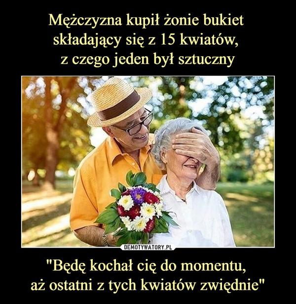 """""""Będę kochał cię do momentu, aż ostatni z tych kwiatów zwiędnie"""" –"""