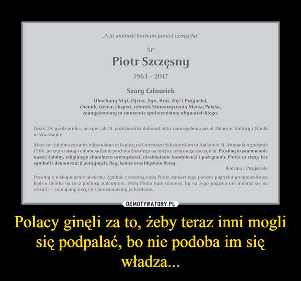 Polacy ginęli za to, żeby teraz inni mogli się podpalać, bo nie podoba im się władza... –