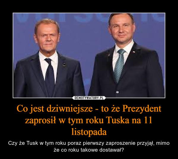 Co jest dziwniejsze - to że Prezydent zaprosił w tym roku Tuska na 11 listopada – Czy że Tusk w tym roku poraz pierwszy zaproszenie przyjął, mimo że co roku takowe dostawał?