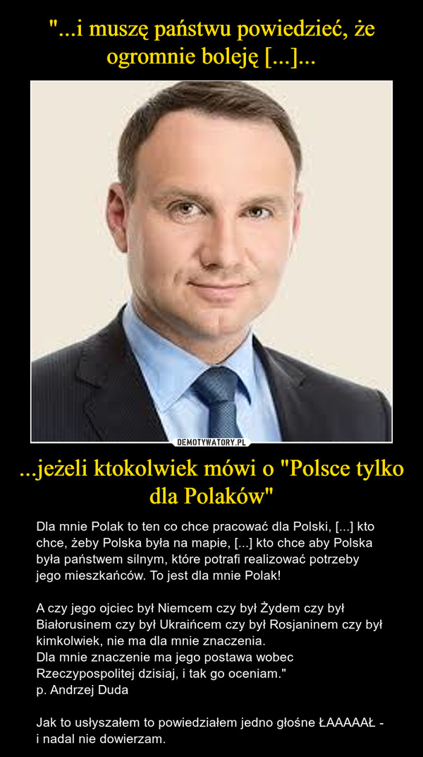 """...jeżeli ktokolwiek mówi o """"Polsce tylko dla Polaków"""" – Dla mnie Polak to ten co chce pracować dla Polski, [...] kto chce, żeby Polska była na mapie, [...] kto chce aby Polska była państwem silnym, które potrafi realizować potrzeby jego mieszkańców. To jest dla mnie Polak!A czy jego ojciec był Niemcem czy był Żydem czy był Białorusinem czy był Ukraińcem czy był Rosjaninem czy był kimkolwiek, nie ma dla mnie znaczenia.Dla mnie znaczenie ma jego postawa wobec Rzeczypospolitej dzisiaj, i tak go oceniam.""""p. Andrzej DudaJak to usłyszałem to powiedziałem jedno głośne ŁAAAAAŁ - i nadal nie dowierzam."""
