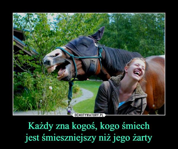 Każdy zna kogoś, kogo śmiechjest śmieszniejszy niż jego żarty –