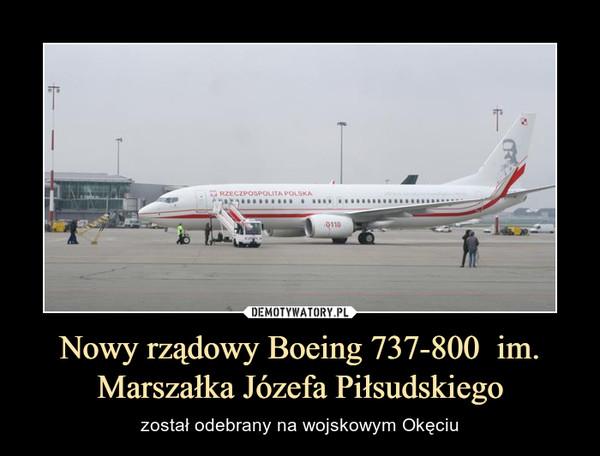 Nowy rządowy Boeing 737-800  im. Marszałka Józefa Piłsudskiego – został odebrany na wojskowym Okęciu
