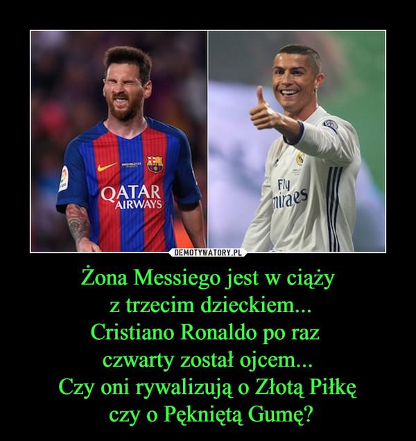 Żona Messiego jest w ciąży z trzecim dzieckiem...Cristiano Ronaldo po raz czwarty został ojcem...Czy oni rywalizują o Złotą Piłkę czy o Pękniętą Gumę? –