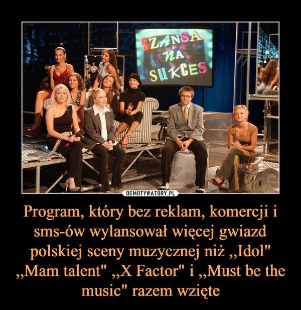 """Program, który bez reklam, komercji i sms-ów wylansował więcej gwiazd polskiej sceny muzycznej niż ,,Idol"""" ,,Mam talent"""" ,,X Factor"""" i ,,Must be the music"""" razem wzięte –"""