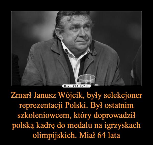 Zmarł Janusz Wójcik, były selekcjoner reprezentacji Polski. Był ostatnim szkoleniowcem, który doprowadził polską kadrę do medalu na igrzyskach olimpijskich. Miał 64 lata –