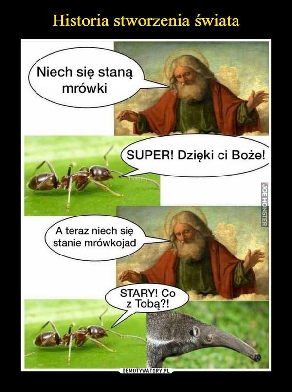 –  Niech się staną mrówkiSUPER! Dzięki ci Boże!A teraz niech się stanie mrówkojadSTARY! Co z Tobą?!