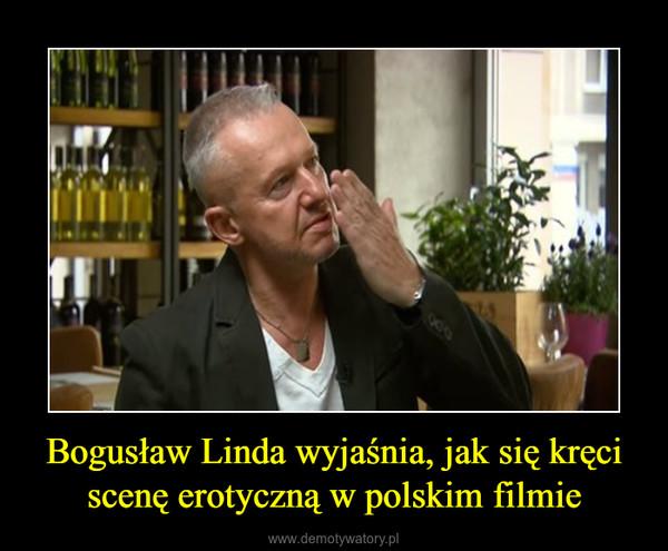Bogusław Linda wyjaśnia, jak się kręci scenę erotyczną w polskim filmie –