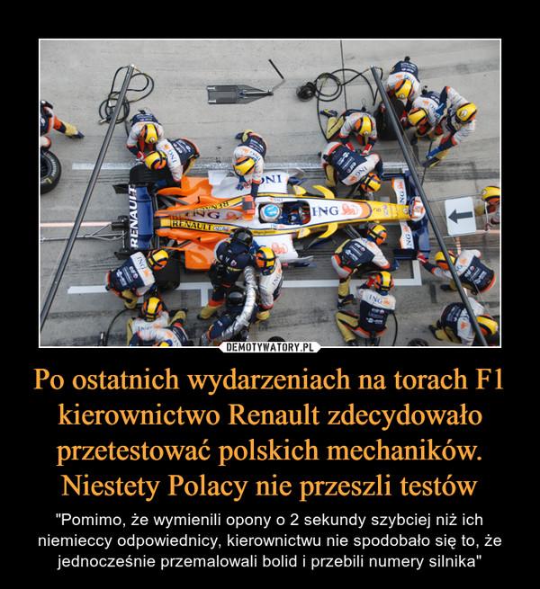 """Po ostatnich wydarzeniach na torach F1 kierownictwo Renault zdecydowało przetestować polskich mechaników. Niestety Polacy nie przeszli testów – """"Pomimo, że wymienili opony o 2 sekundy szybciej niż ich niemieccy odpowiednicy, kierownictwu nie spodobało się to, że jednocześnie przemalowali bolid i przebili numery silnika"""""""